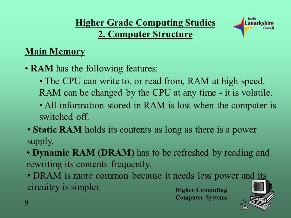 Higher Computing Computer Systems 9 Higher Grade Computing Studies 2. Computer Structure Main Memory RAM has the following features: The CPU can write