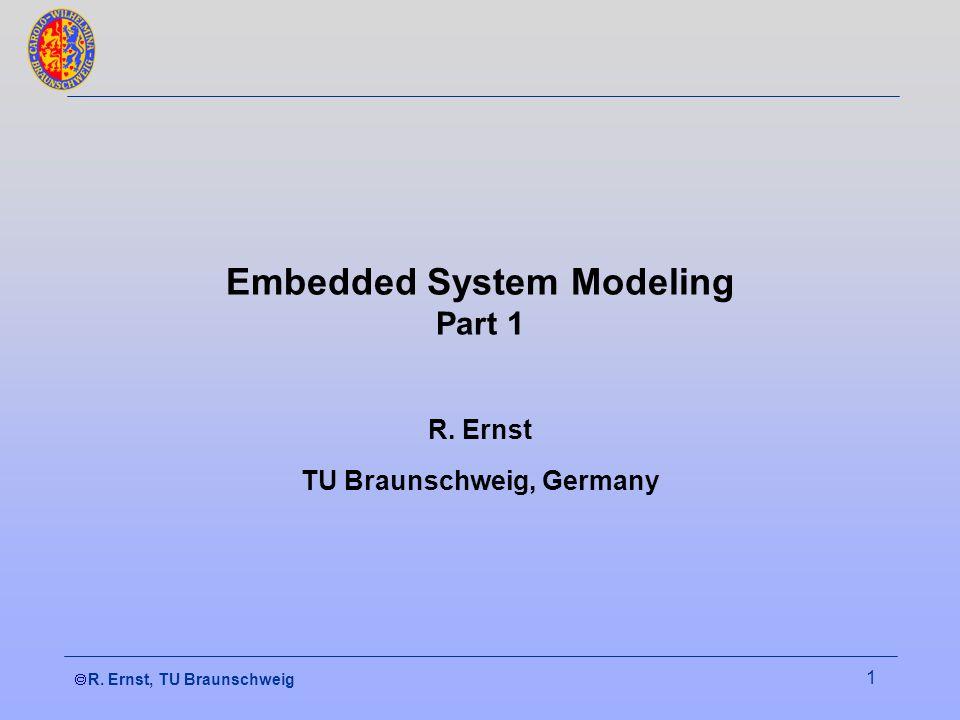 R. Ernst, TU Braunschweig 1 Embedded System Modeling Part 1 R. Ernst TU Braunschweig, Germany