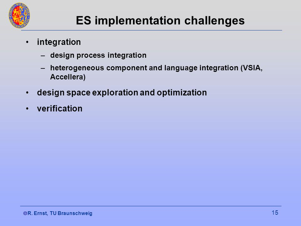 R. Ernst, TU Braunschweig 15 ES implementation challenges integration –design process integration –heterogeneous component and language integration (V