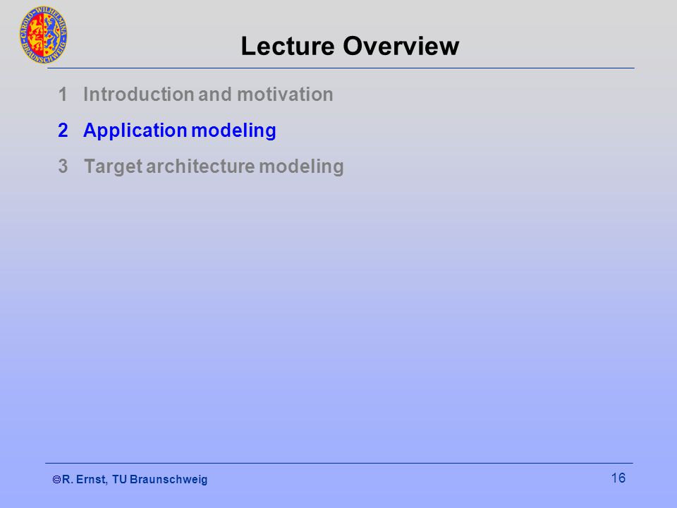 R. Ernst, TU Braunschweig 16 Lecture Overview 1Introduction and motivation 2Application modeling 3Target architecture modeling