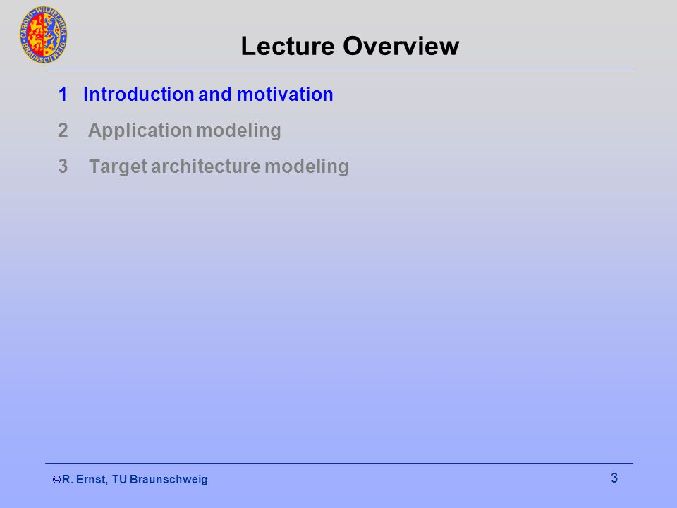 R. Ernst, TU Braunschweig 3 Lecture Overview 1Introduction and motivation 2 Application modeling 3 Target architecture modeling