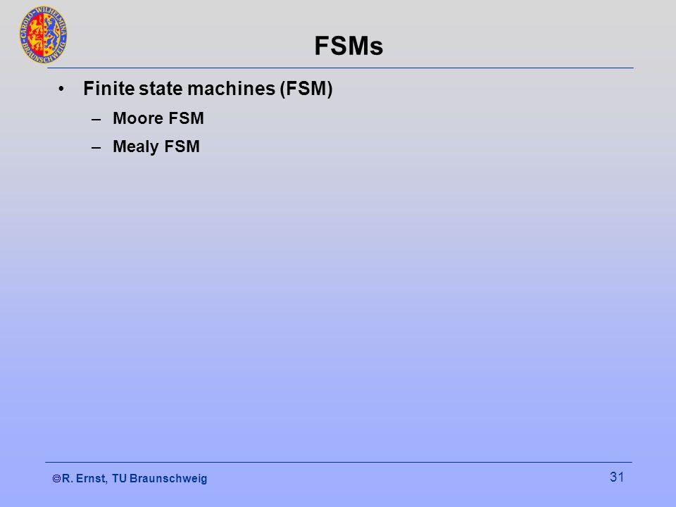 R. Ernst, TU Braunschweig 31 FSMs Finite state machines (FSM) –Moore FSM –Mealy FSM