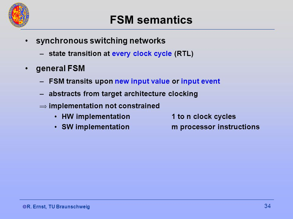 R. Ernst, TU Braunschweig 34 FSM semantics synchronous switching networks –state transition at every clock cycle (RTL) general FSM –FSM transits upon