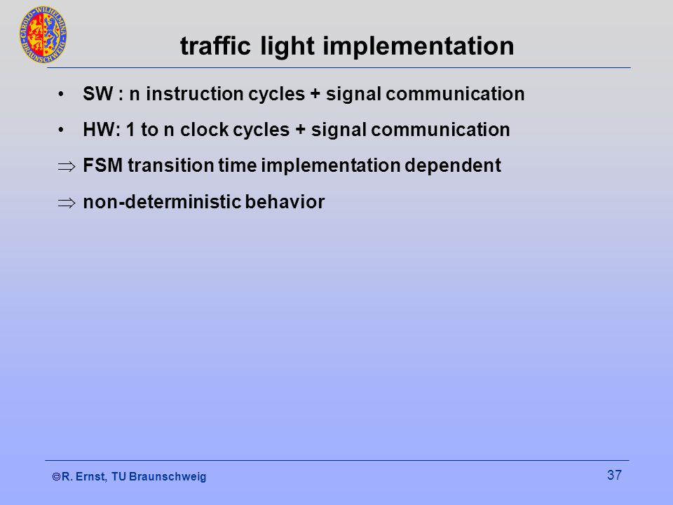 R. Ernst, TU Braunschweig 37 traffic light implementation SW : n instruction cycles + signal communication HW: 1 to n clock cycles + signal communicat