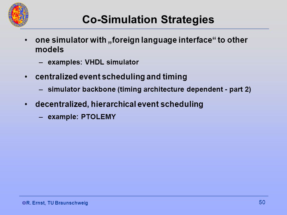 R. Ernst, TU Braunschweig 50 Co-Simulation Strategies one simulator with foreign language interface to other models –examples: VHDL simulator centrali