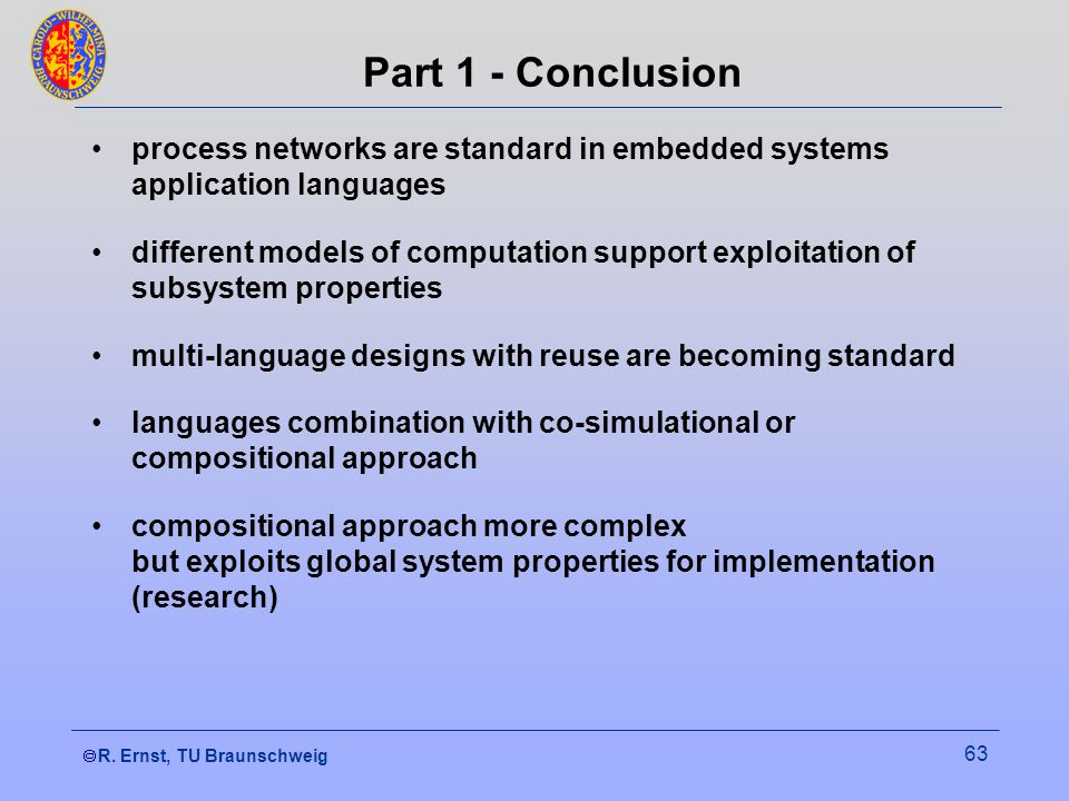 R. Ernst, TU Braunschweig 63 Part 1 - Conclusion process networks are standard in embedded systems application languages different models of computati