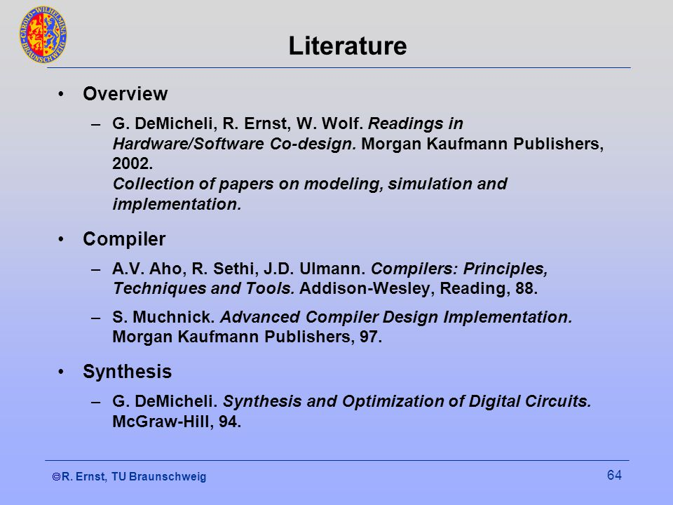 R. Ernst, TU Braunschweig 64 Literature Overview –G. DeMicheli, R. Ernst, W. Wolf. Readings in Hardware/Software Co-design. Morgan Kaufmann Publishers