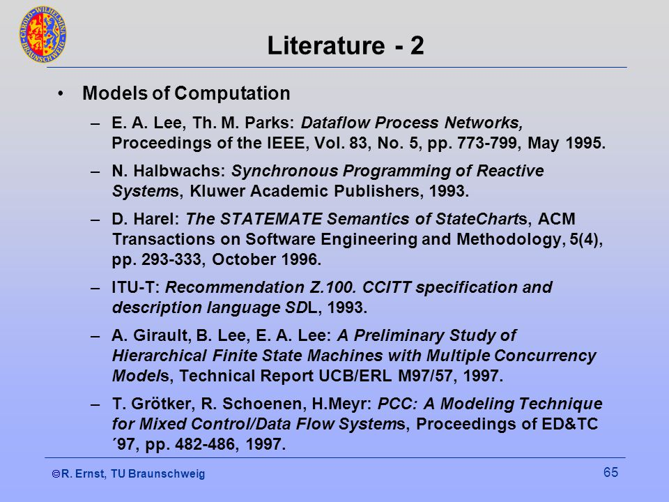 R. Ernst, TU Braunschweig 65 Literature - 2 Models of Computation –E. A. Lee, Th. M. Parks: Dataflow Process Networks, Proceedings of the IEEE, Vol. 8
