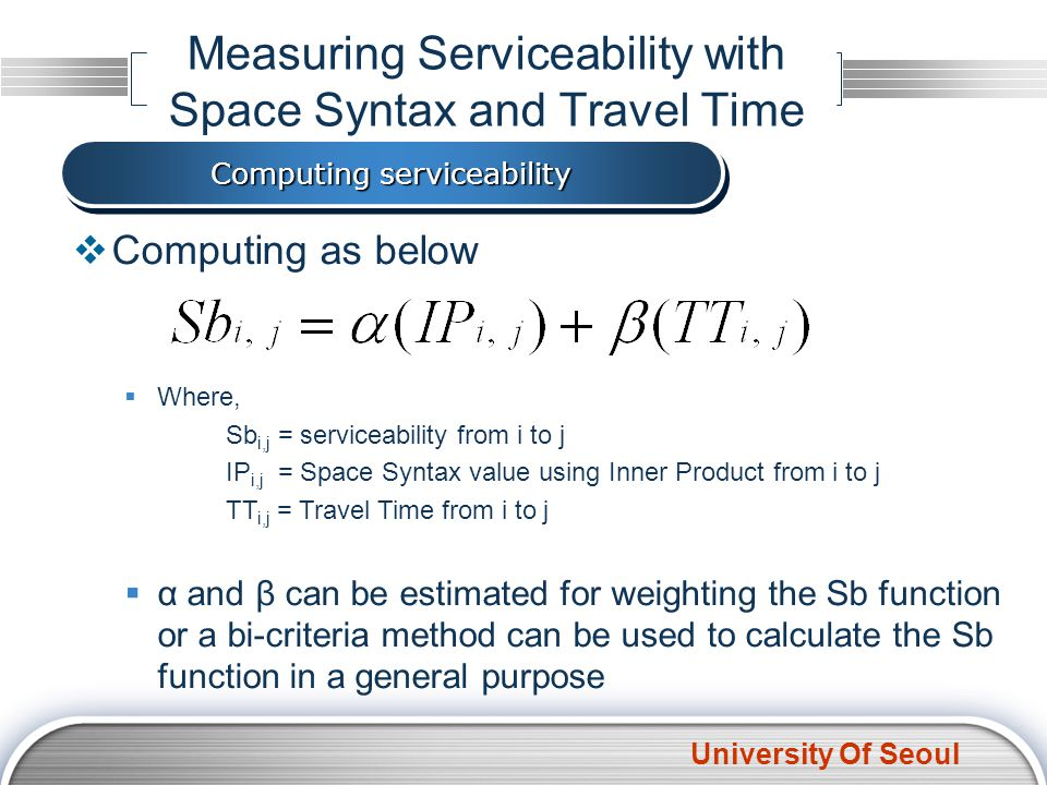 University Of Seoul Computing as below Where, Sb i,j = serviceability from i to j IP i,j = Space Syntax value using Inner Product from i to j TT i,j =