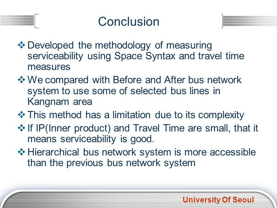 University Of Seoul Conclusion Developed the methodology of measuring serviceability using Space Syntax and travel time measures We compared with Befo