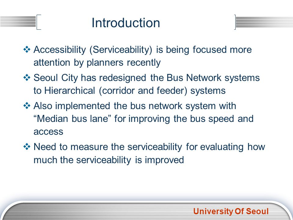 University Of Seoul Definition of Serviceability General meaning of Accessibility Ability to obtain goods, services and activities How fast CBD or Critical Area is approached Serviceability in this study Ability to approach to bus stops Can represent as a meaning of Serviceability General meaning of Serviceability is the quality of being able to provide good service by public transport