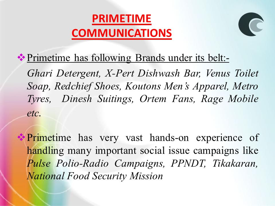 PRIMETIME COMMUNICATIONS Primetime has following Brands under its belt:- Ghari Detergent, X-Pert Dishwash Bar, Venus Toilet Soap, Redchief Shoes, Koutons Mens Apparel, Metro Tyres, Dinesh Suitings, Ortem Fans, Rage Mobile etc.