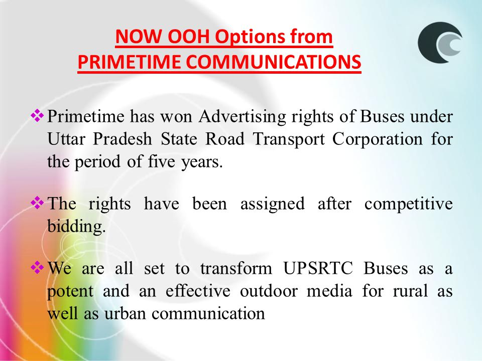NOW OOH Options from PRIMETIME COMMUNICATIONS Primetime has won Advertising rights of Buses under Uttar Pradesh State Road Transport Corporation for the period of five years.