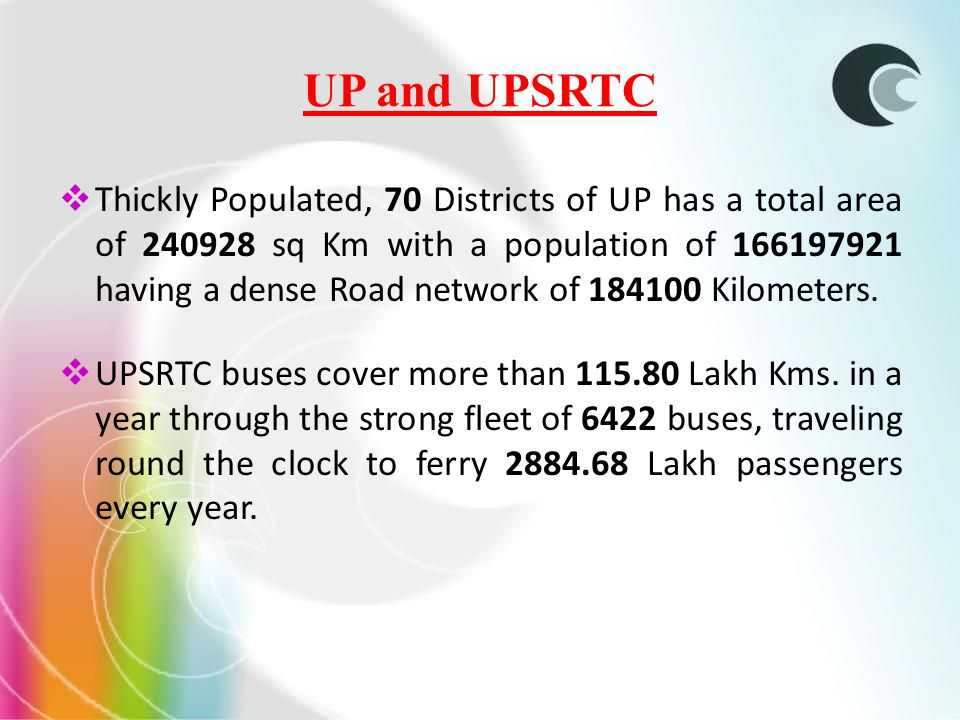UP and UPSRTC Thickly Populated, 70 Districts of UP has a total area of 240928 sq Km with a population of 166197921 having a dense Road network of 184100 Kilometers.