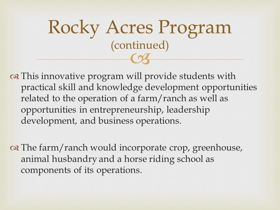 This innovative program will provide students with practical skill and knowledge development opportunities related to the operation of a farm/ranch as