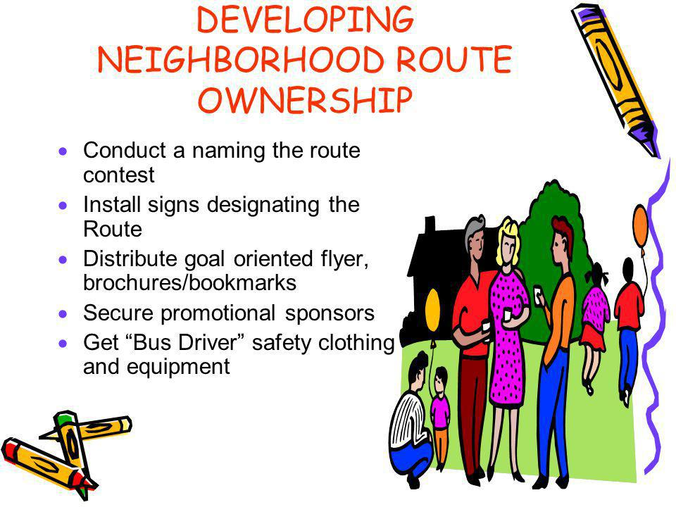 DEVELOPING NEIGHBORHOOD ROUTE OWNERSHIP Conduct a naming the route contest Install signs designating the Route Distribute goal oriented flyer, brochures/bookmarks Secure promotional sponsors Get Bus Driver safety clothing and equipment