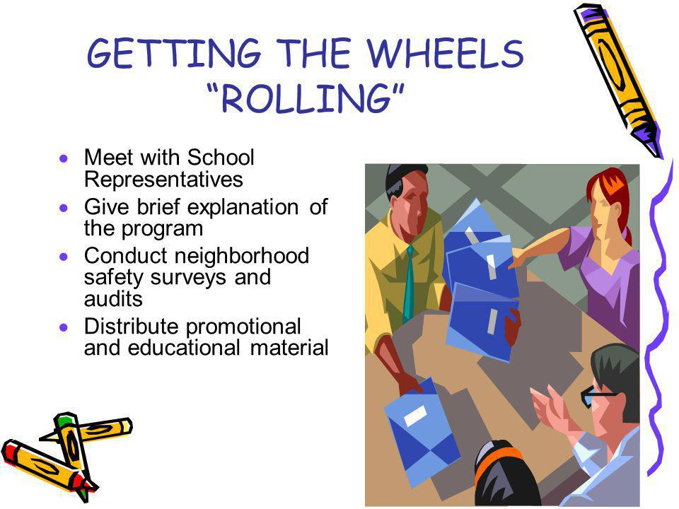 GETTING THE WHEELS ROLLING Meet with School Representatives Give brief explanation of the program Conduct neighborhood safety surveys and audits Distribute promotional and educational material