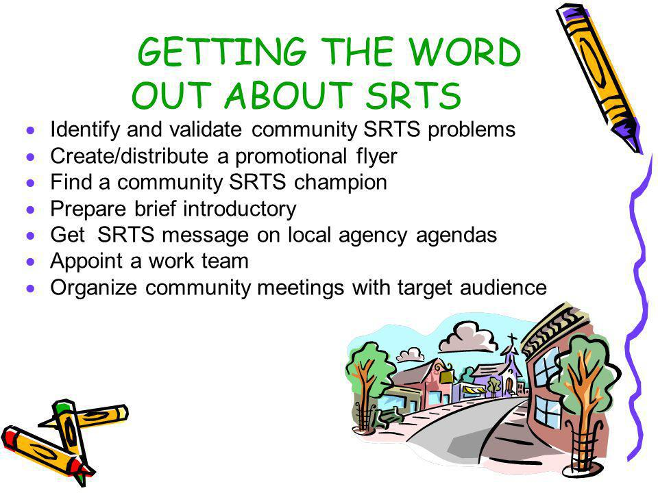 THE FIRST SRTS MEETING AGENDA Working team introduction How the program works Overview of problems Questions/Answers Preview neighborhood street maps Identify safety improvements Recruit volunteers to sign up Hold subsequent meetings as necessary