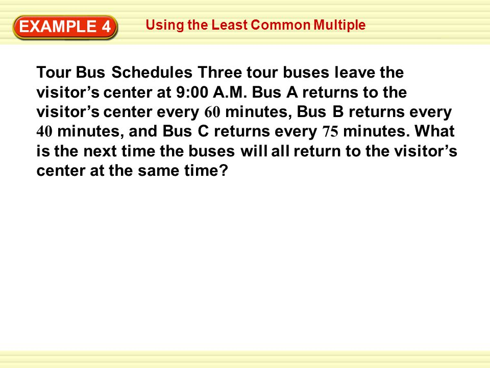 Writing Improper Fractions EXAMPLE 1 Using the Least Common Multiple EXAMPLE 4 Tour Bus Schedules Three tour buses leave the visitors center at 9:00 A