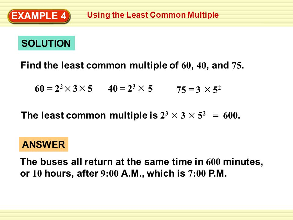 Writing Improper Fractions EXAMPLE 1EXAMPLE 4 SOLUTION Find the least common multiple of 60, 40, and 75. 40 2 3 5 = 75 3 5 2 = The least common multip