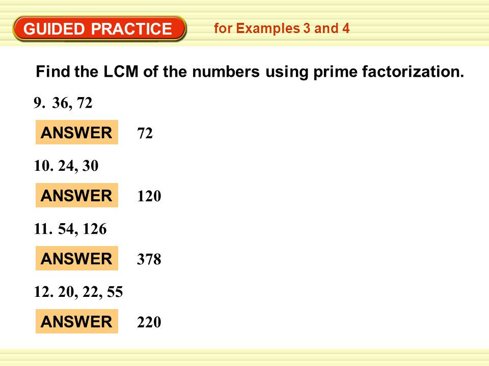 EXA GUIDED PRACTICE for Examples 3 and 4 Find the LCM of the numbers using prime factorization. 9.36, 72 ANSWER 72 10.24, 30 ANSWER 120 11.54, 126 ANS
