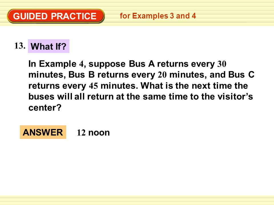EXA GUIDED PRACTICE ANSWER 12 noon for Examples 3 and 4 In Example 4, suppose Bus A returns every 30 minutes, Bus B returns every 20 minutes, and Bus