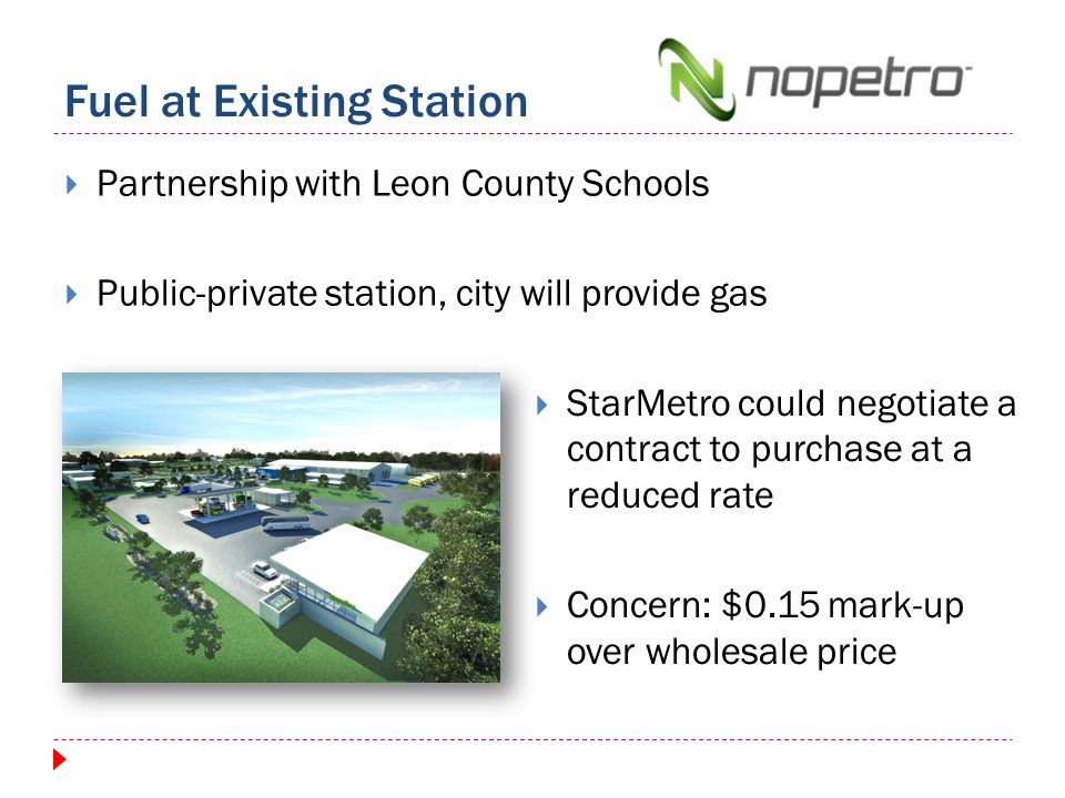 Fuel at Existing Station Partnership with Leon County Schools Public-private station, city will provide gas StarMetro could negotiate a contract to purchase at a reduced rate Concern: $0.15 mark-up over wholesale price