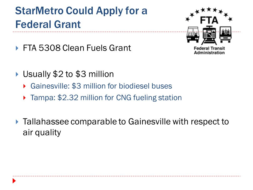 StarMetro Could Apply for a Federal Grant FTA 5308 Clean Fuels Grant Usually $2 to $3 million Gainesville: $3 million for biodiesel buses Tampa: $2.32