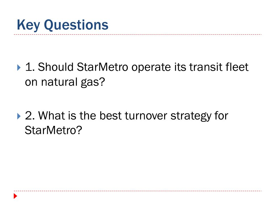 Key Questions 1. Should StarMetro operate its transit fleet on natural gas? 2. What is the best turnover strategy for StarMetro?