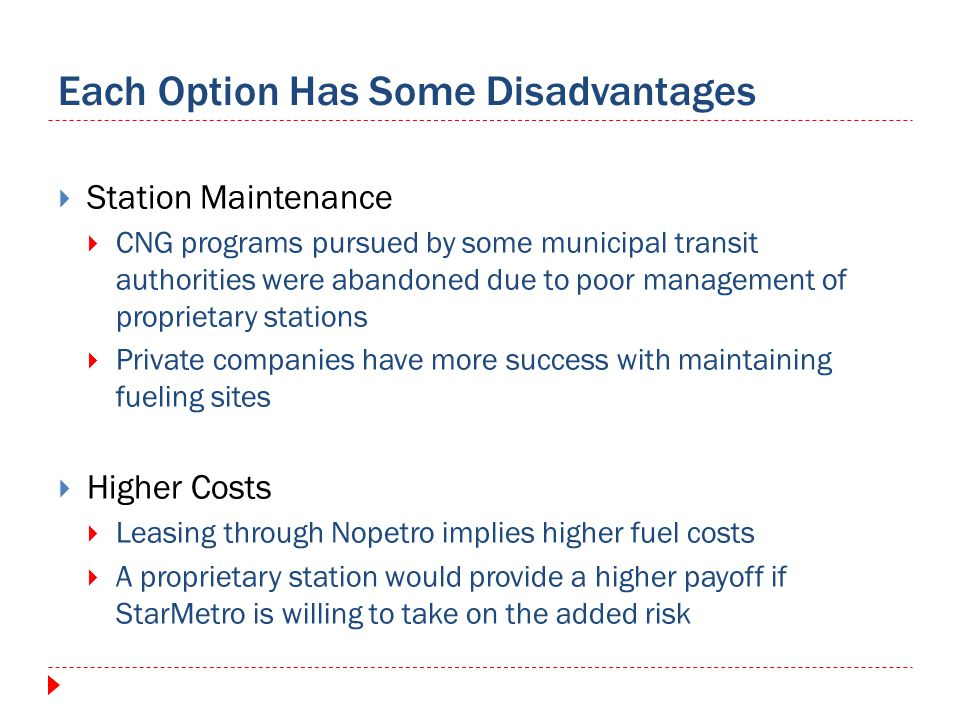 Each Option Has Some Disadvantages Station Maintenance CNG programs pursued by some municipal transit authorities were abandoned due to poor management of proprietary stations Private companies have more success with maintaining fueling sites Higher Costs Leasing through Nopetro implies higher fuel costs A proprietary station would provide a higher payoff if StarMetro is willing to take on the added risk