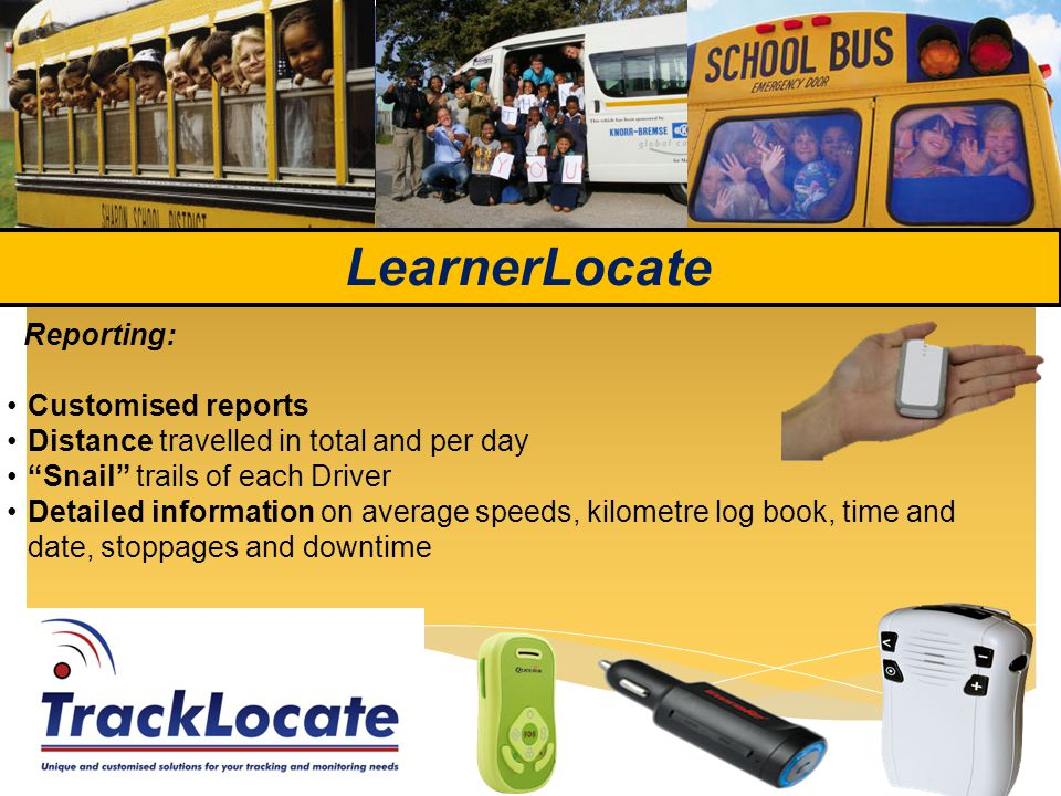 LearnerLocate Reporting: Customised reports Distance travelled in total and per day Snail trails of each Driver Detailed information on average speeds, kilometre log book, time and date, stoppages and downtime