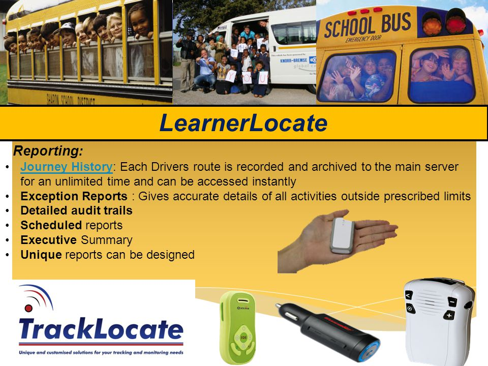 LearnerLocate Reporting: Journey History: Each Drivers route is recorded and archived to the main server for an unlimited time and can be accessed instantlyJourney History Exception Reports : Gives accurate details of all activities outside prescribed limits Detailed audit trails Scheduled reports Executive Summary Unique reports can be designed