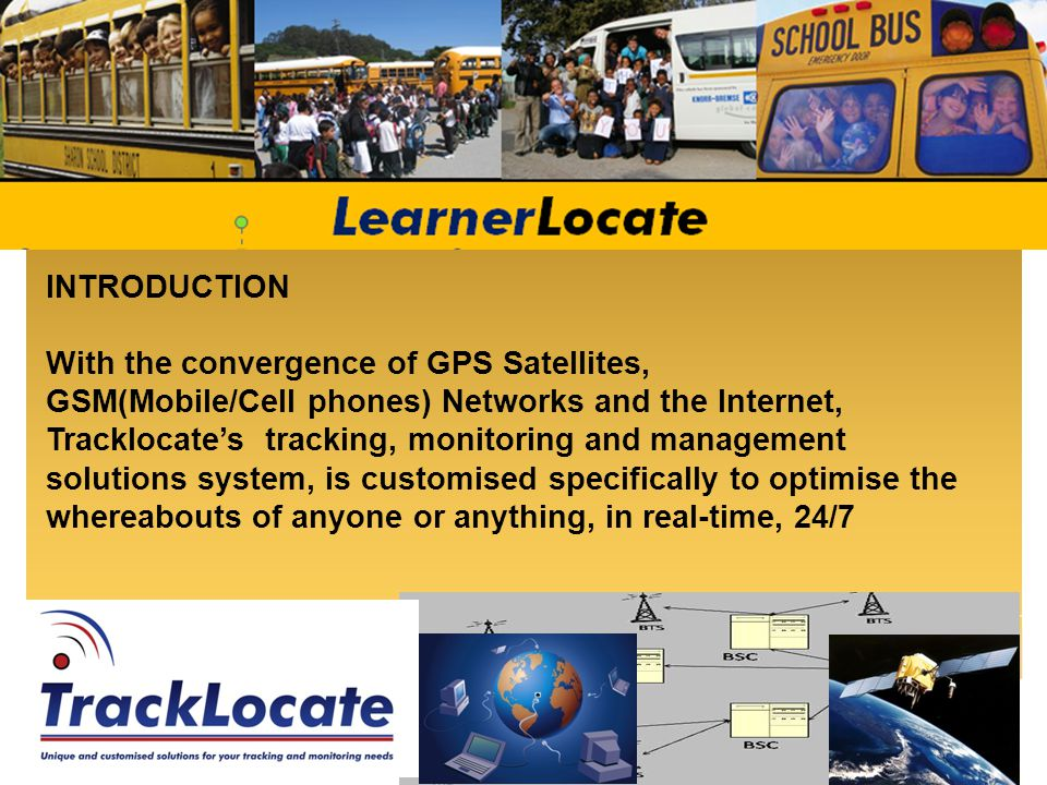 ALL ABOUT LearnerLocate – Customisation is a tracking, monitoring and management solutions system, customised specifically to optimise the: whereabouts, safety and security of Children in transit productivity of all Drivers and their vehicles providing Parents(Users) and Employers with real time detailed reporting at all times - and it is incredibly cost effective
