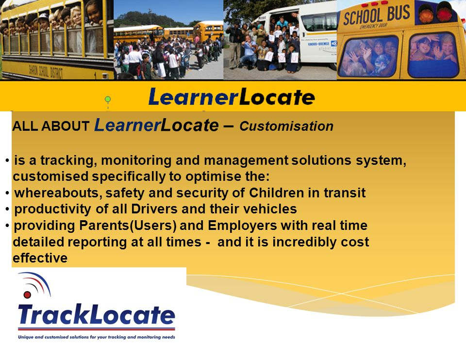 ALL ABOUT LearnerLocate – Multi–faceted Its a Multi-faceted solution for tracking and monitoring People, Vehicles, Assets, in fact anything with a multitude of forms of Notification/Alert features, customised reports with the added benefit of a SARS Logbook All for ONE Price