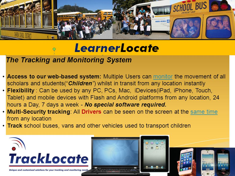 The Tracking and Monitoring System Access to our web-based system: Multiple Users can monitor the movement of all scholars and students(Children) whilst in transit from any location instantlymonitor Flexibility : Can be used by any PC, PCs, Mac, iDevices(iPad, iPhone, Touch, Tablet) and mobile devices with Flash and Android platforms from any location, 24 hours a Day, 7 days a week - No special software required.