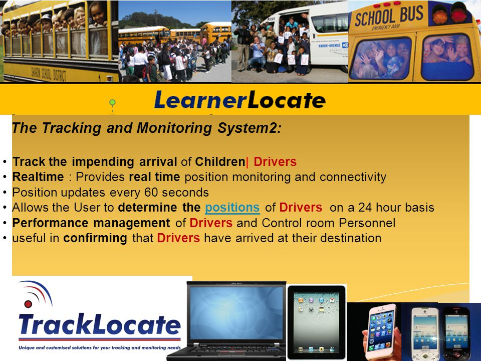 The Tracking and Monitoring System2: Track the impending arrival of Children| Drivers Realtime : Provides real time position monitoring and connectivity Position updates every 60 seconds Allows the User to determine the positions of Drivers on a 24 hour basispositions Performance management of Drivers and Control room Personnel useful in confirming that Drivers have arrived at their destination