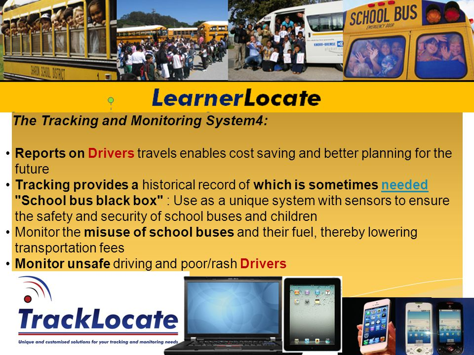 The Tracking and Monitoring System4: Reports on Drivers travels enables cost saving and better planning for the future Tracking provides a historical record of which is sometimes needed School bus black box : Use as a unique system with sensors to ensure the safety and security of school buses and childrenneeded Monitor the misuse of school buses and their fuel, thereby lowering transportation fees Monitor unsafe driving and poor/rash Drivers