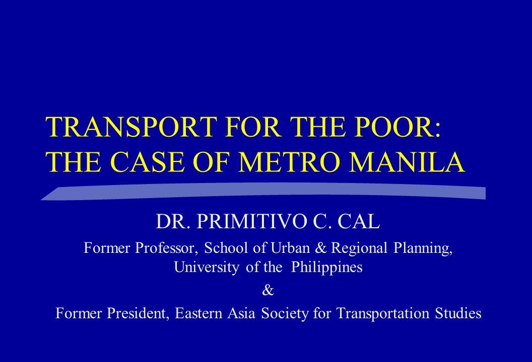 TRANSPORT FOR THE POOR: THE CASE OF METRO MANILA DR. PRIMITIVO C. CAL Former Professor, School of Urban & Regional Planning, University of the Philipp