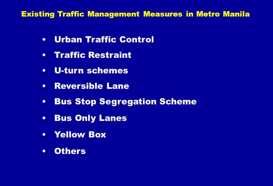 Existing Traffic Management Measures in Metro Manila Urban Traffic Control Traffic Restraint U-turn schemes Reversible Lane Bus Stop Segregation Schem