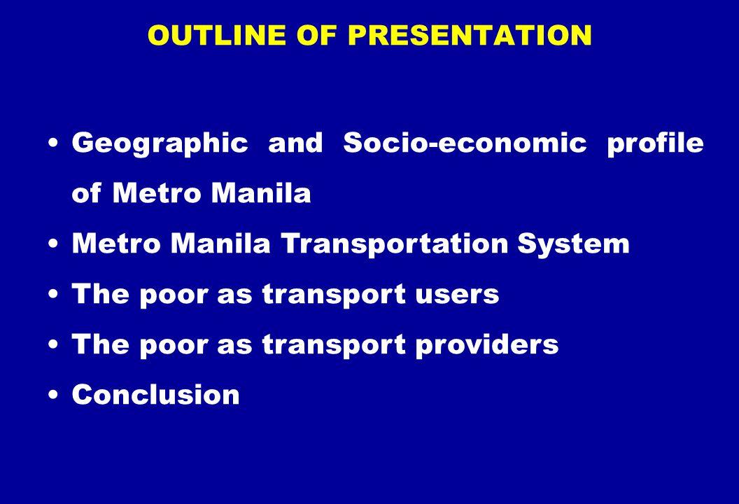 Geographic and Socio-economic profile of Metro Manila Metro Manila Transportation System The poor as transport users The poor as transport providers C