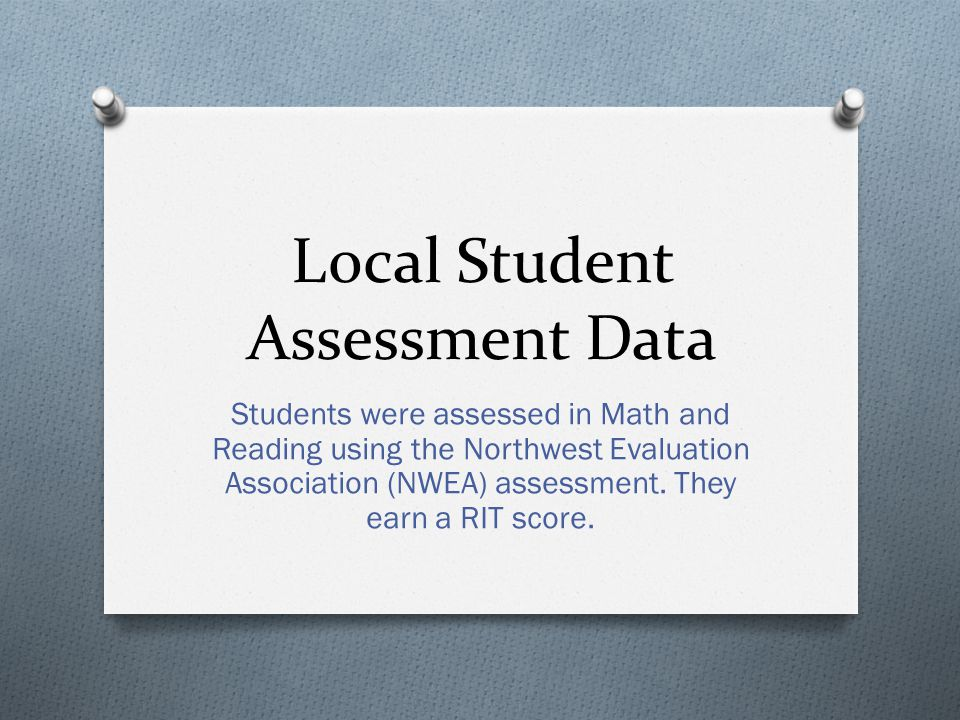 Local Student Assessment Data Students were assessed in Math and Reading using the Northwest Evaluation Association (NWEA) assessment.