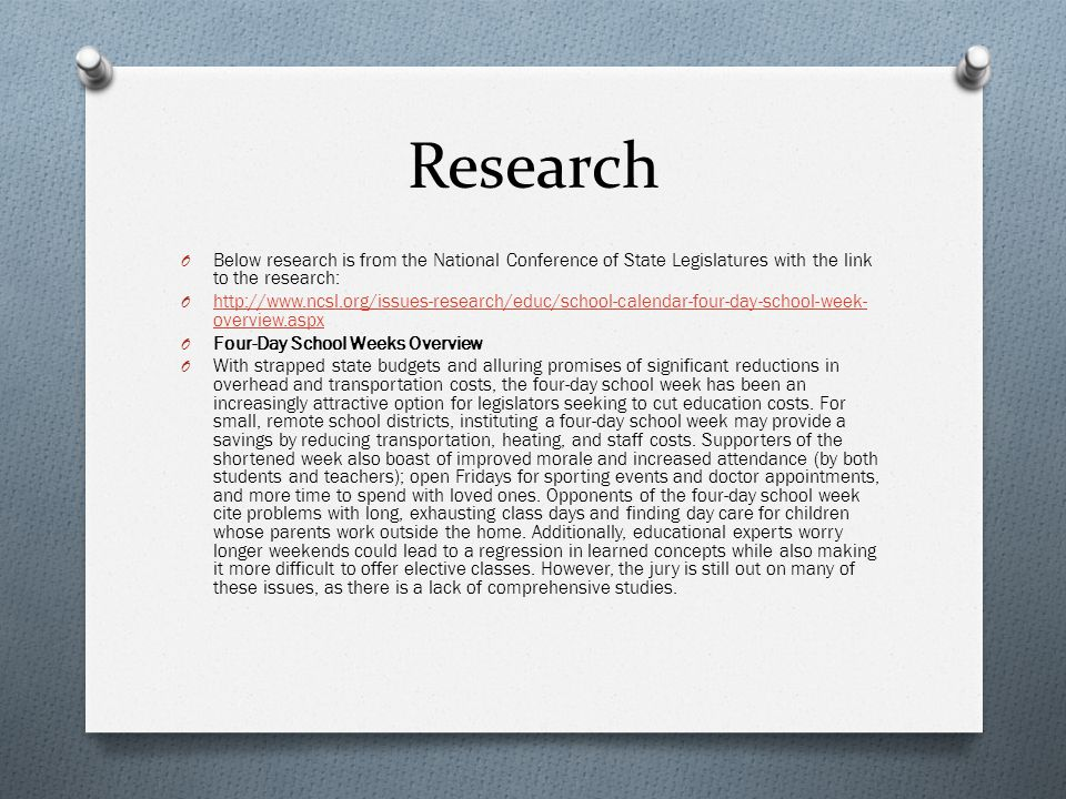 Research O Below research is from the National Conference of State Legislatures with the link to the research: O http://www.ncsl.org/issues-research/educ/school-calendar-four-day-school-week- overview.aspx http://www.ncsl.org/issues-research/educ/school-calendar-four-day-school-week- overview.aspx O Four-Day School Weeks Overview O With strapped state budgets and alluring promises of significant reductions in overhead and transportation costs, the four-day school week has been an increasingly attractive option for legislators seeking to cut education costs.