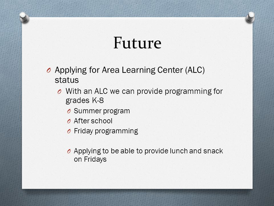 Future O Applying for Area Learning Center (ALC) status O With an ALC we can provide programming for grades K-8 O Summer program O After school O Friday programming O Applying to be able to provide lunch and snack on Fridays