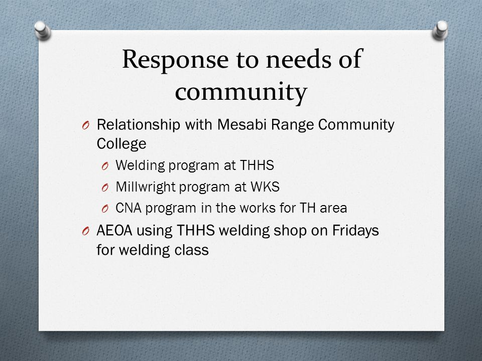 Response to needs of community O Relationship with Mesabi Range Community College O Welding program at THHS O Millwright program at WKS O CNA program in the works for TH area O AEOA using THHS welding shop on Fridays for welding class