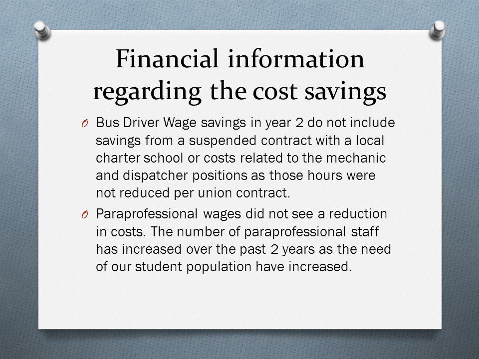 Financial information regarding the cost savings O Bus Driver Wage savings in year 2 do not include savings from a suspended contract with a local charter school or costs related to the mechanic and dispatcher positions as those hours were not reduced per union contract.
