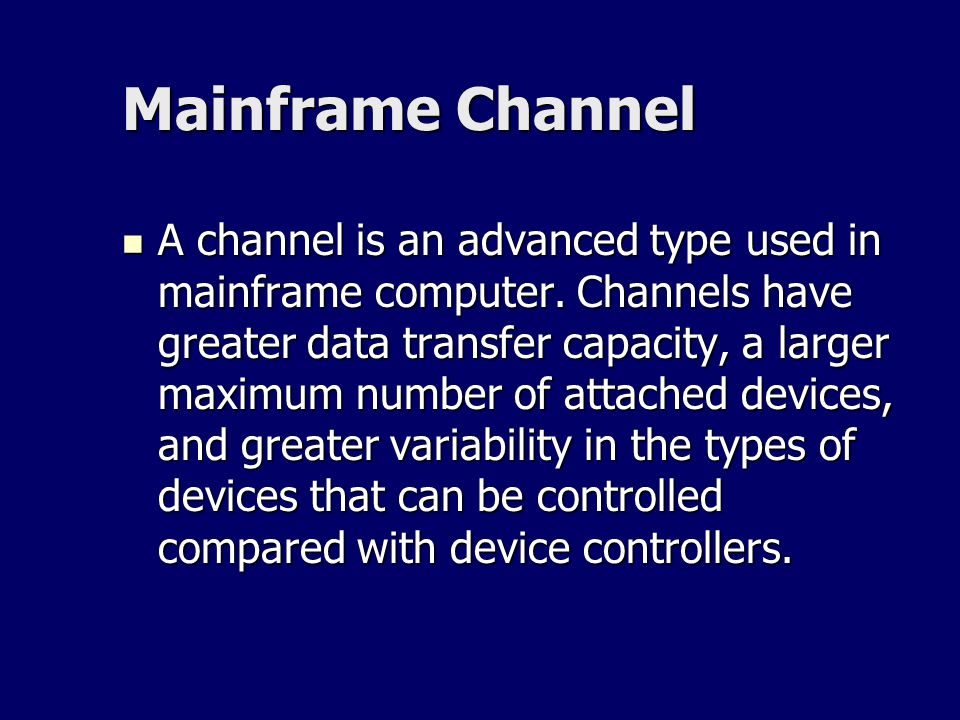 Mainframe Channel A channel is an advanced type used in mainframe computer. Channels have greater data transfer capacity, a larger maximum number of a
