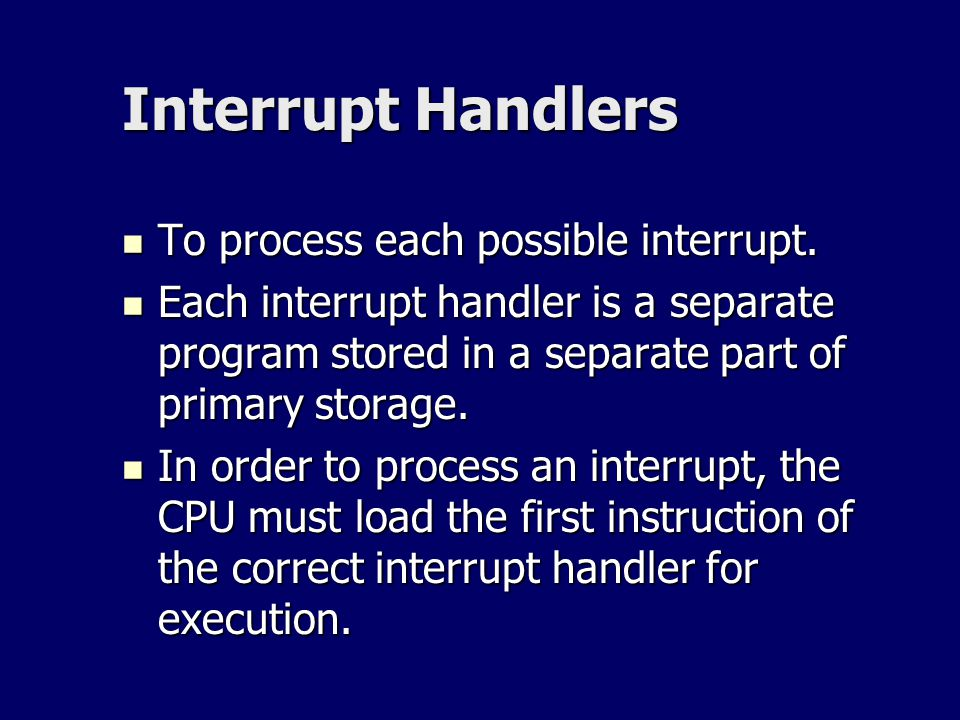 Interrupt Handlers To process each possible interrupt. To process each possible interrupt. Each interrupt handler is a separate program stored in a se