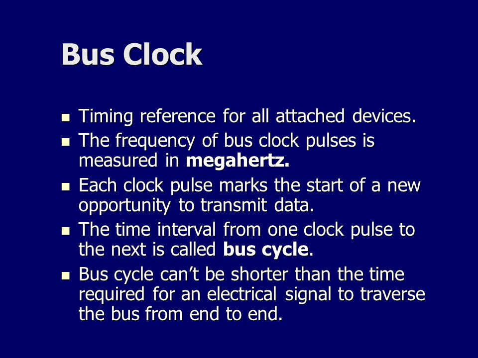 Bus Clock Timing reference for all attached devices. Timing reference for all attached devices. The frequency of bus clock pulses is measured in megah