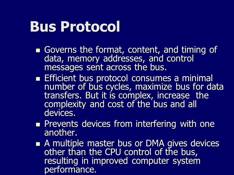 Bus Protocol Governs the format, content, and timing of data, memory addresses, and control messages sent across the bus. Governs the format, content,