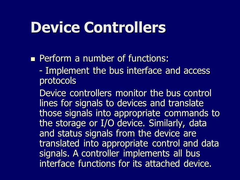 Device Controllers Perform a number of functions: Perform a number of functions: - Implement the bus interface and access protocols - Implement the bu